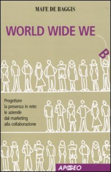 World wide we. Progettare la presenza in rete: le aziende dal marketing alla collaborazione - Mafe De Baggis | Thecosgala.com