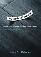 Worldliness (Foreword by John Piper): Resisting the Seduction of a Fallen World