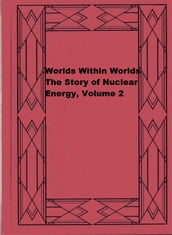 Worlds Within Worlds: The Story of Nuclear Energy, Volume 2