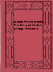 Worlds Within Worlds: The Story of Nuclear Energy, Volume 3