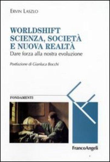 Worldshift scienza, società e nuova realtà. Dare forza alla nostra evoluzione - Ervin Laszlo |