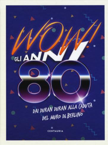 Wow! Gli anni 80. Dai Duran Duran alla caduta del muro di Berlino -  pdf epub
