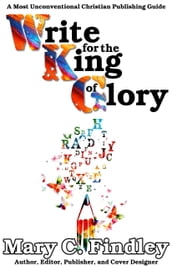 Write for the King of Glory: A Most Unconventional Publishing Guide
