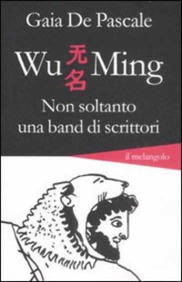 Wu Ming. Non soltanto una band di scrittori - Gaia De Pascale |