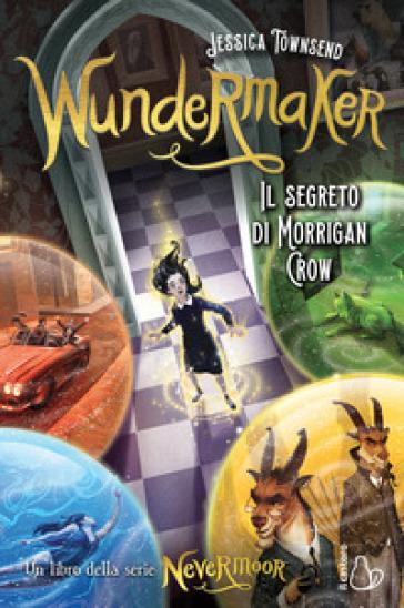 Wundermaker. Il segreto di Morrigan Crow. Nevermoor. 2. - Jessica Townsend |