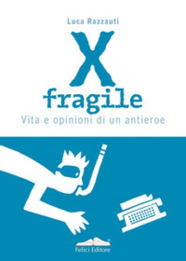 X fragile. Vita e opinioni di un antieroe - Luca Razzauti |
