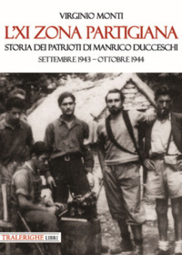 L'XI zona partigiana. Storia dei patrioti di Manrico Ducceschi. Settembre 1943-ottobre 1944 - Virginio Monti | Kritjur.org