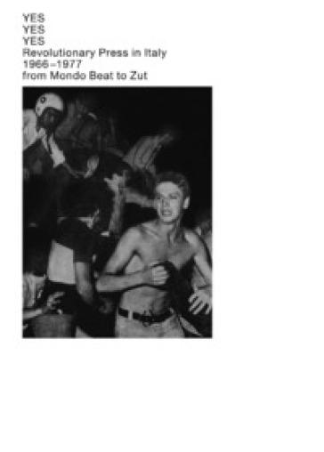 Yes Yes Yes. Revolutionary press in Italy. 1966-1977 from Mondo Beat to Zut. Catalogo della mostra (Lugano, 14 gennaio-13 febbraio 2020). Ediz. italiana e inglese - M. Laplante  