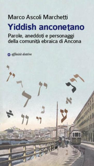 Yiddish anconetano. Parole, aneddoti e personaggi della comunità ebraica di Ancona - Marco Ascoli Marchetti |