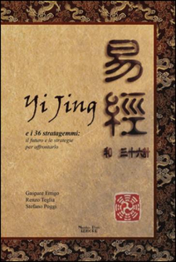 Yijing e i 36 stratagemmi. Il futuro e le strategie per affrontarlo - Gaspare Arrigo |