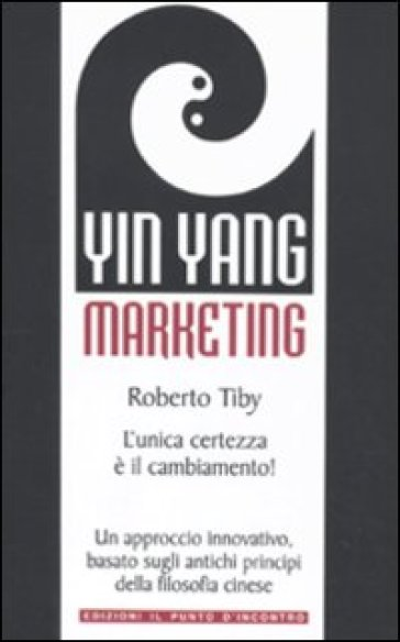 Yin Yang marketing. L'unica certezza è il cambiamento! - Roberto Tiby |