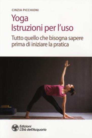Yoga. Istruzioni per l'uso. Tutto quello che bisogna sapere prima di iniziare la pratica - Cinzia Picchioni |