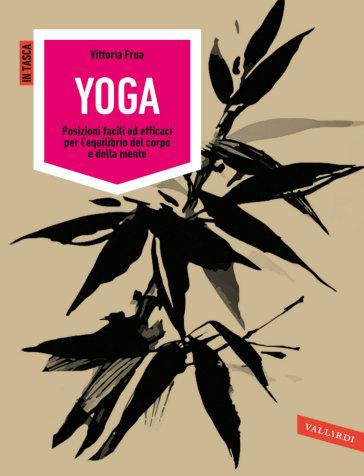 Yoga. Posizioni facili ed efficaci per l'equilibrio del corpo e della mente. Ediz. illustrata - Vittoria Frua   Rochesterscifianimecon.com