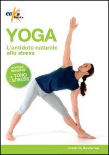 Yoga. L'antidoto naturale allo stress - Donato De Bartolomeo | Rochesterscifianimecon.com