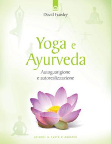 Yoga e ayurveda. Autoguarigione e autorealizzazione - David Frawley |