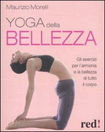 Yoga della bellezza. Gli esercizi per l'armonia e la bellezza di tutto il corpo - Maurizio Morelli |