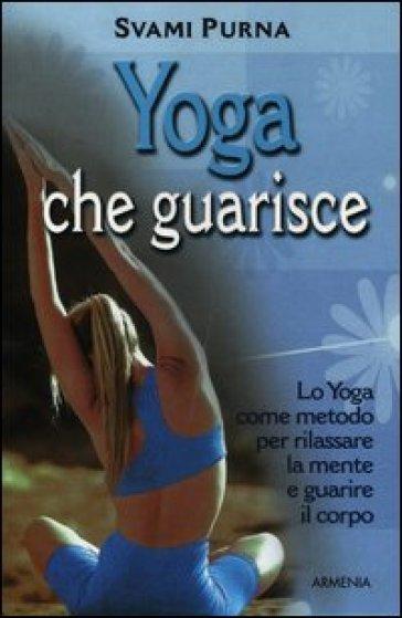 Yoga che guarisce. Lo yoga come metodo per rilassare la mente e guarire il corpo - Svami Purna   Rochesterscifianimecon.com
