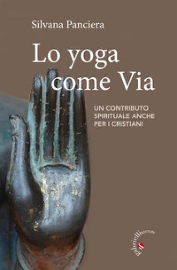 Lo Yoga come via. Un contributo spirituale anche per i cristiani - Silvana Panciera | Rochesterscifianimecon.com