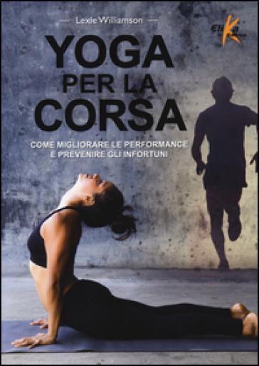 Yoga per la corsa. Come migliorare le performance e prevenire gli infortuni - Lexie Williamson  