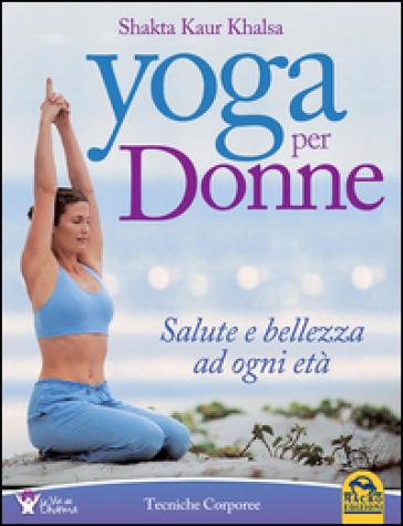 Yoga per donne. Salute e bellezza ad ogni età - Shakta K. khalsa | Rochesterscifianimecon.com