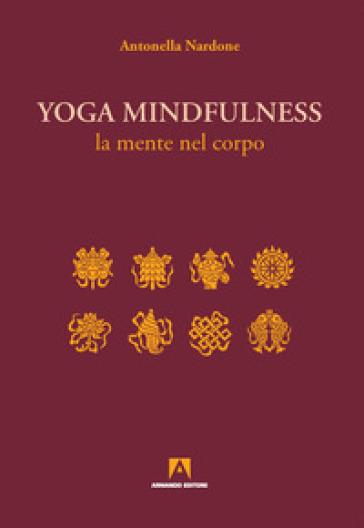 Yoga mindfulness. La mente nel corpo - Antonella Nardone  
