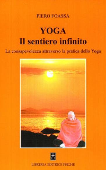 Yoga. Il sentiero infinito. La consapevolezza attraverso la pratica dello yoga - Piero Foassa | Jonathanterrington.com