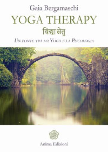 Yoga therapy. Un ponte tra lo yoga e la psicologia - Gaia Bergamaschi |