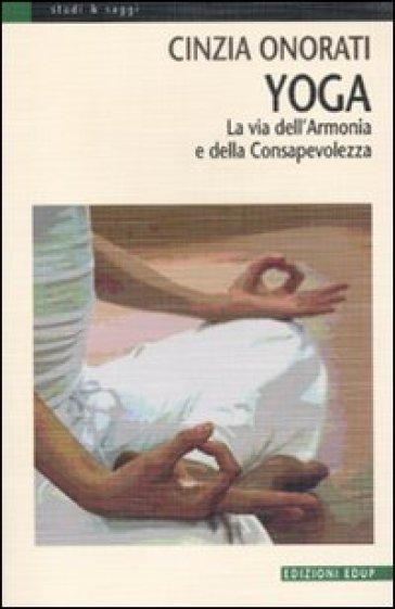 Yoga. La via dell'armonia e della consapevolezza - Cinzia Onorati  