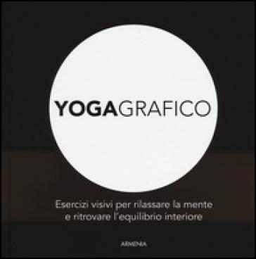 Yogagrafico. Esercizi visivi per rilassare la mente e ritrovare l'equilibrio interiore. Ediz. illustrata - Roberta Zuppet   Rochesterscifianimecon.com