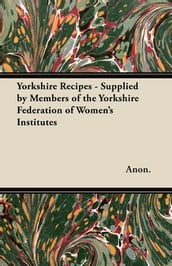 Yorkshire Recipes - Supplied by Members of the Yorkshire Federation of Women s Institutes