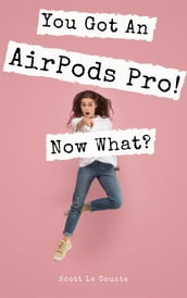 You Got An AirPods Pro! Now What?