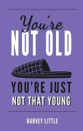 You re Not Old, You re Just Not That Young