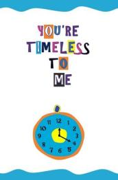 You re Timeless to Me!