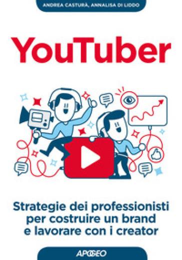 YouTuber. Strategie dei professionisti per costruire un brand e lavorare con i creator - Andrea Casturà |