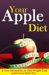 Your Apple Diet. A New Method for 21-Day Weight Loss and to Lose Belly Fat.