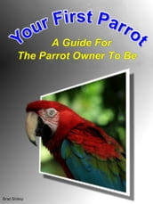 Your First Parrot: A Guide For The Parrot Owner To Be
