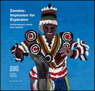 Zambia. Implosion for explosion. Contemporary artists from Zambia. Ediz. italiana e inglese