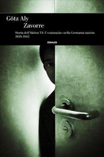 Zavorre. Storia dell'Aktion T4: l'«eutanasia» nella Germania nazista 1939-1945 - Gotz Aly |