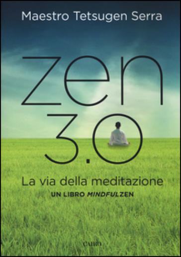Zen 3.0. La via della meditazione. Un libro mindfulzen - Carlo Tetsugen Serra |