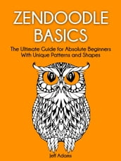 Zendoodle Basics: The Ultimate Guide for Absolute Beginners With Unique Patterns and Shapes