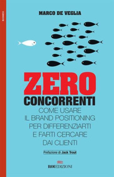 Zero concorrenti. Come usare il brand positioning per differenziarti e farti cercare dai clienti - Marco De Veglia |