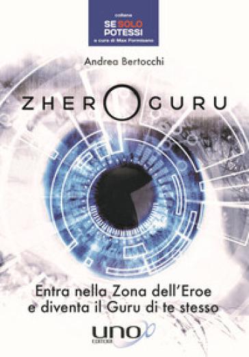 Zhero guru. Entra nella zona dell'eroe e diventa il Guru di te stesso - Andrea Bertocchi |