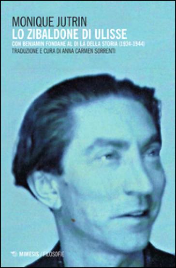 Lo Zibaldone di Ulisse. Con Benjamin Fondane al di là della storia (1924-1944) - Monique Jutrin |
