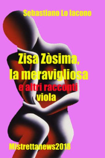 Zisa Zòsima, la meravigliosa e altri racconti viola - Sebastiano Lo Iacono |