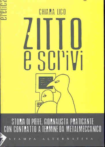Zitto e scrivi. Storia di Pieffe, giornalista praticante con contratto a termine da metalmeccanico - Chiara Lico |