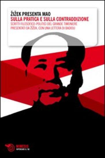 Zizek presenta Mao. Sulla pratica e sulla contraddizione. Scritti filosofico-politici del grande timoniere presentati da Zizek, con una lettera di Badiou - A. Cavazzini |