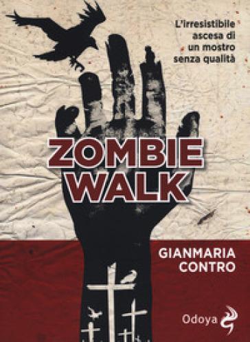 Zombie walk. L'irresistibile ascesa di un mostro senza qualità - Gianmaria Contro |
