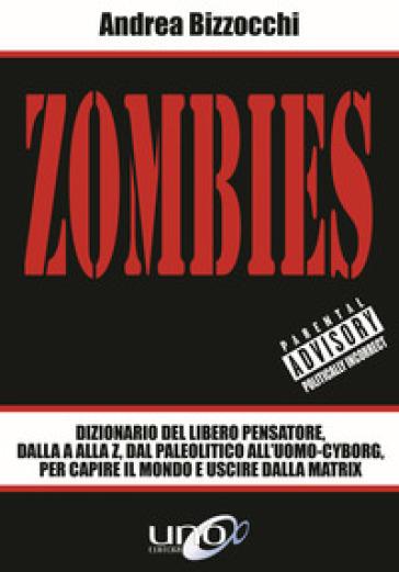 Zombies. Dizionario del libero pensatore, dalla A alla Z, dal paleolitico all'uomo-cyborg, per capire il mondo e uscire dalla Matrix - Andrea Bizzocchi |
