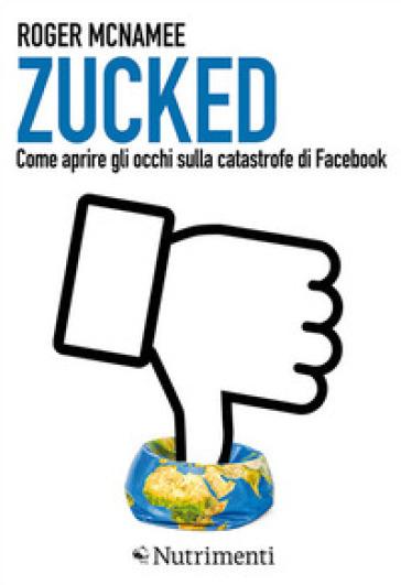 Zucked. Come aprire gli occhi sulla catastrofe di Facebook - Roger McNamee  