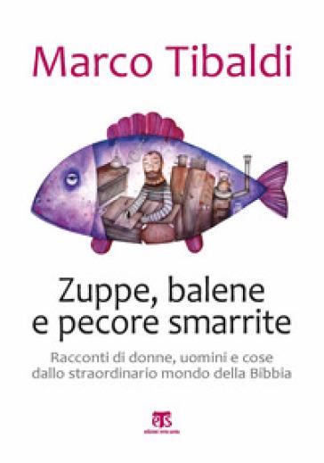 Zuppe, balene e pecore smarrite. Racconti di donne, uomini e cose dallo straordinario mondo della Bibbia - Marco Tibaldi |